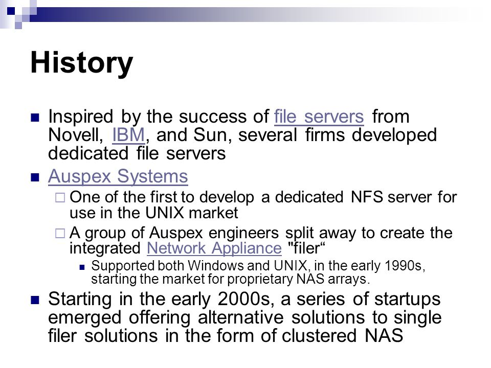 History Inspired by the success of file servers from Novell, IBM, and Sun, several firms developed dedicated file servers.