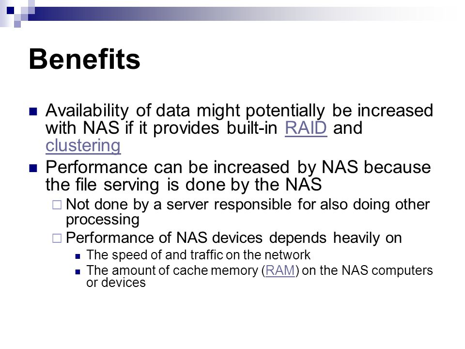 Benefits Availability of data might potentially be increased with NAS if it provides built-in RAID and clustering.