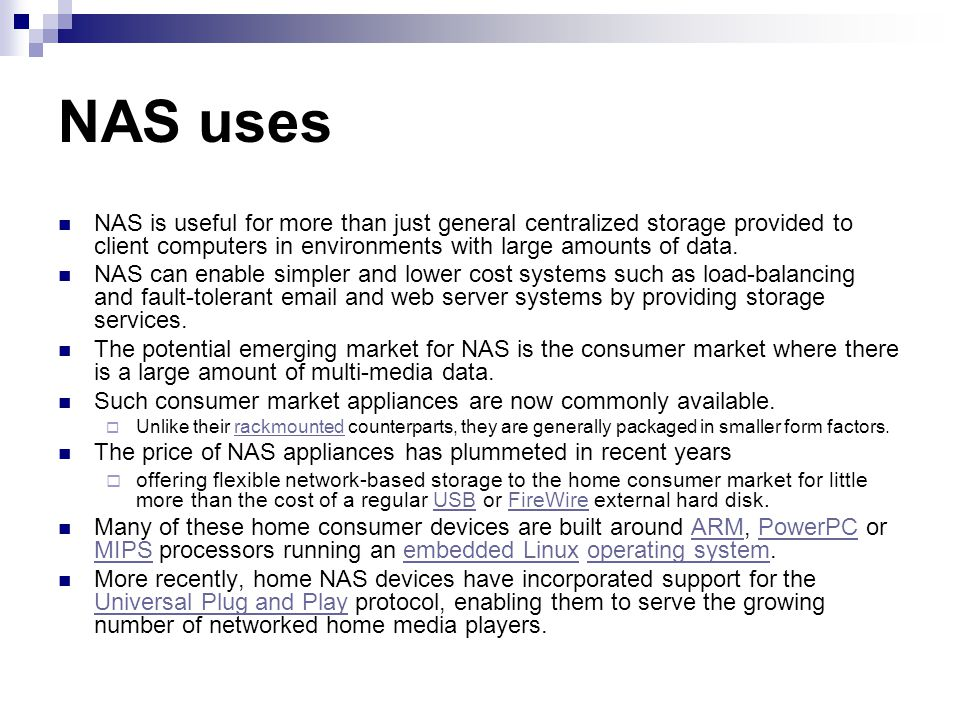 NAS uses NAS is useful for more than just general centralized storage provided to client computers in environments with large amounts of data.