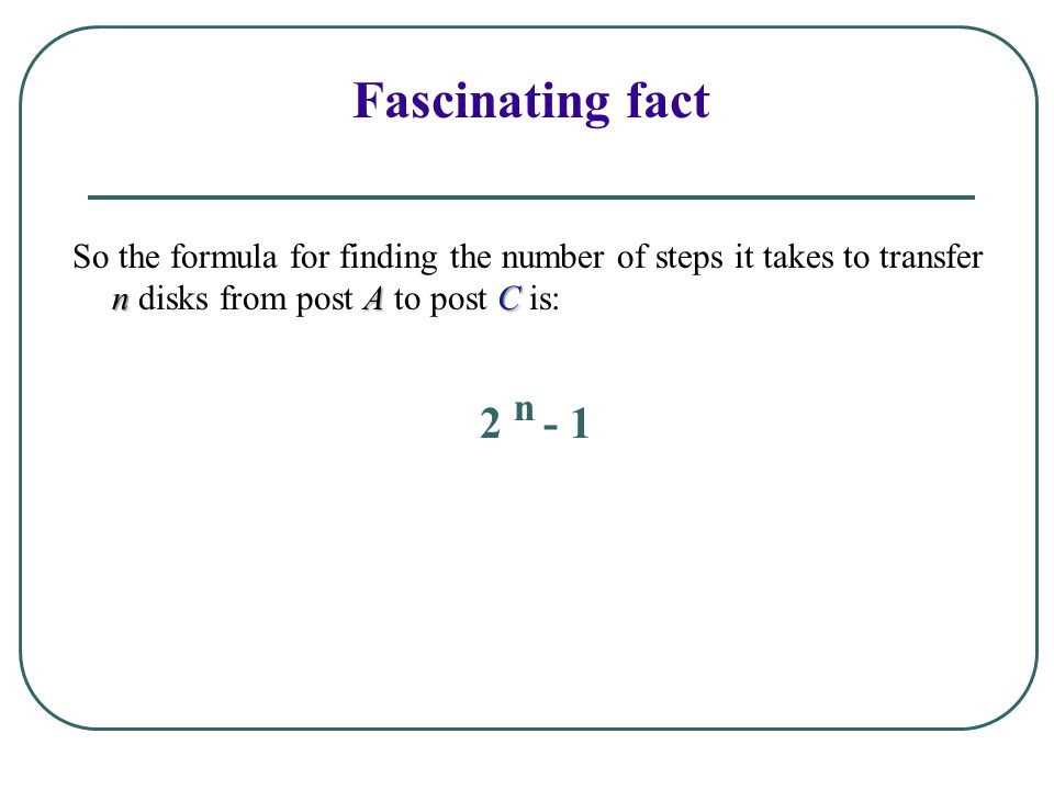 Fascinating fact So the formula for finding the number of steps it takes to transfer n disks from post A to post C is: