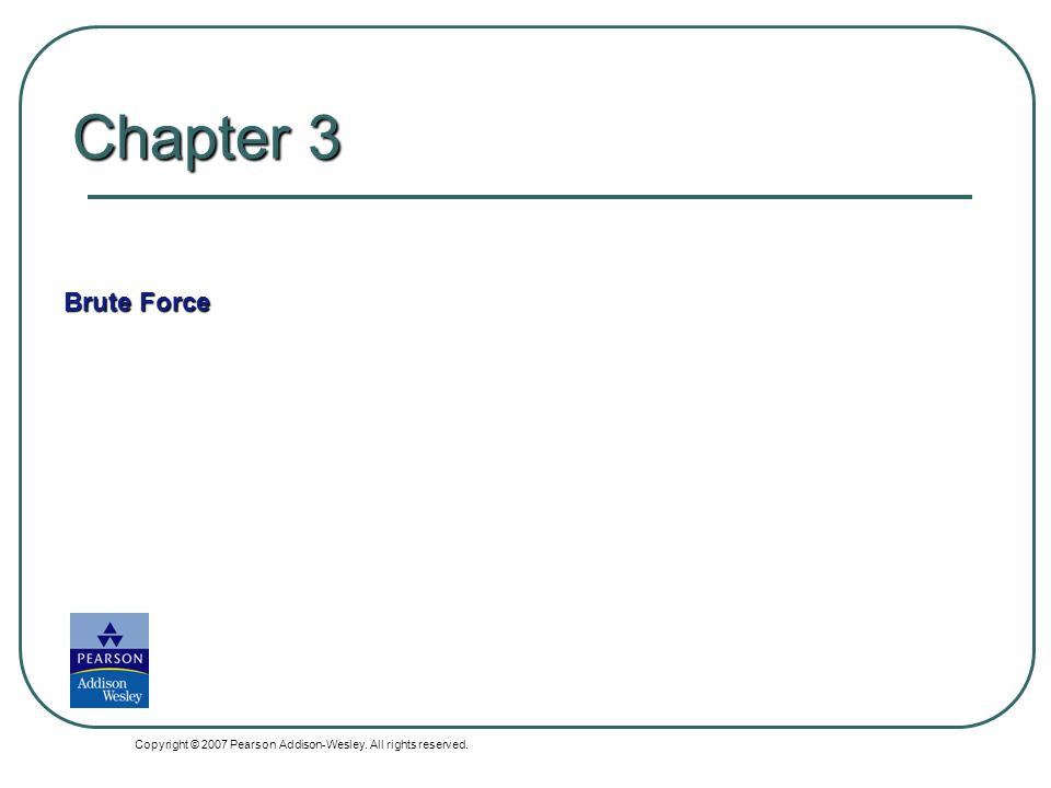 Chapter 3 Brute Force Copyright © 2007 Pearson Addison-Wesley. All rights reserved.