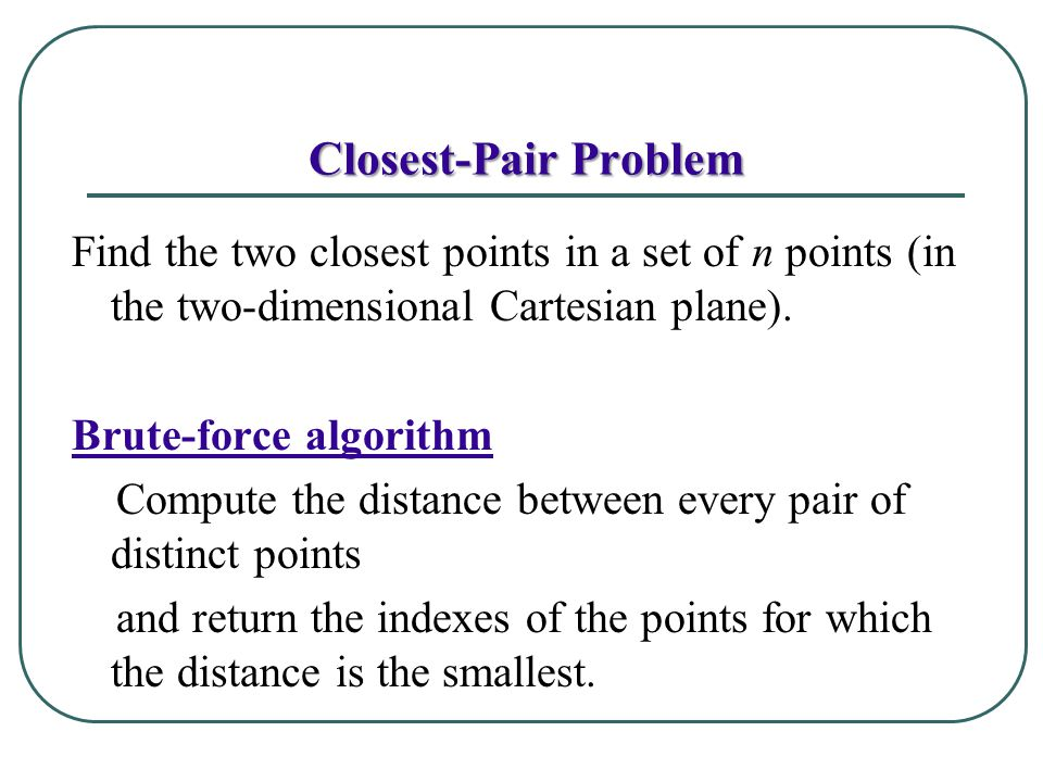 Closest-Pair Problem Find the two closest points in a set of n points (in the two-dimensional Cartesian plane).