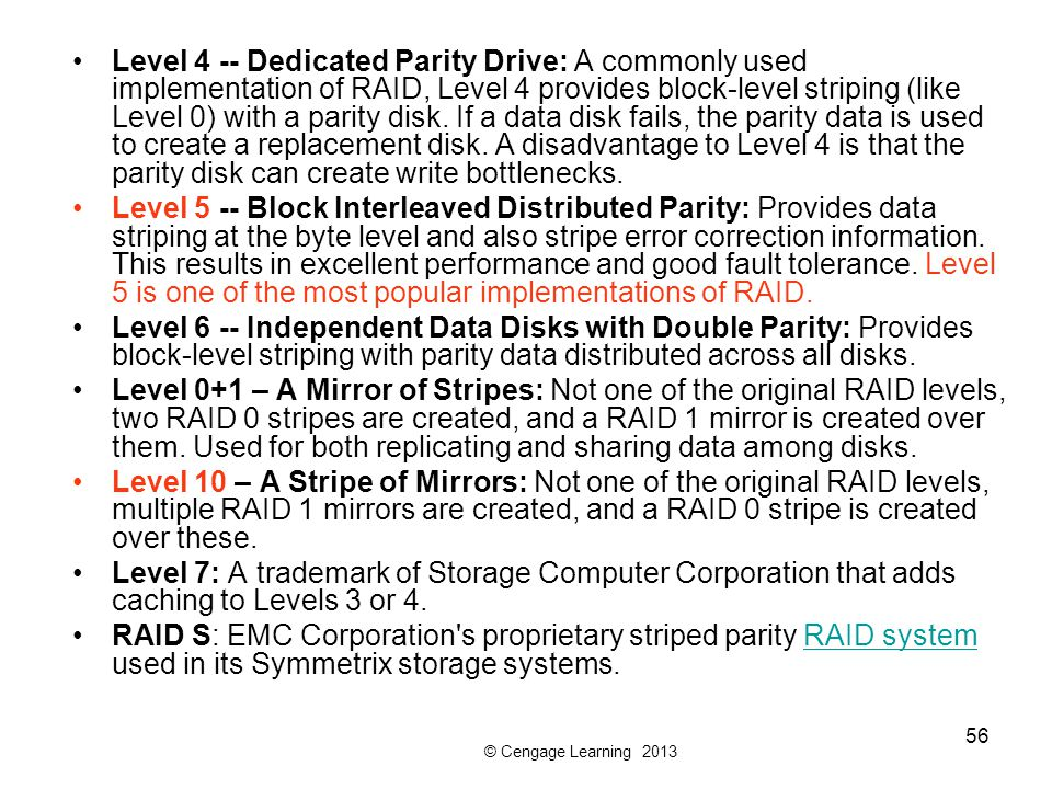Level 4 -- Dedicated Parity Drive: A commonly used implementation of RAID, Level 4 provides block-level striping (like Level 0) with a parity disk. If a data disk fails, the parity data is used to create a replacement disk. A disadvantage to Level 4 is that the parity disk can create write bottlenecks.