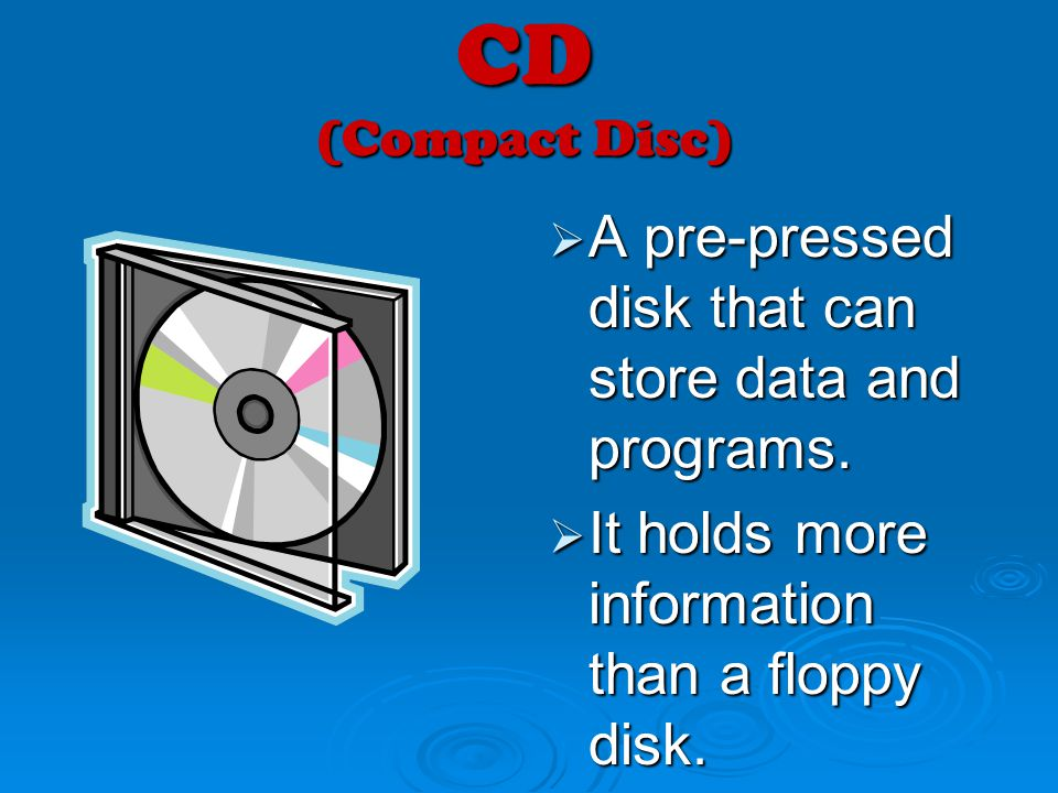 CD (Compact Disc) A pre-pressed disk that can store data and programs.