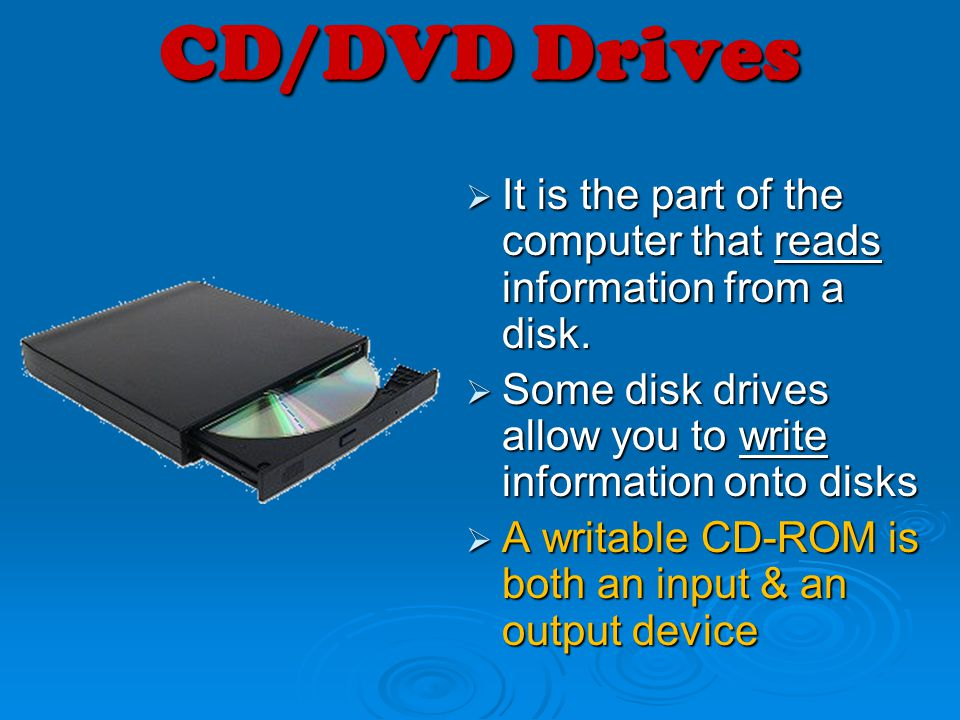 CD/DVD Drives It is the part of the computer that reads information from a disk. Some disk drives allow you to write information onto disks.