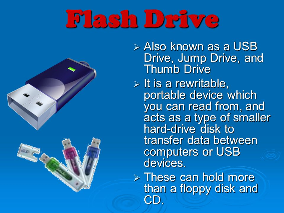 Flash Drive Also known as a USB Drive, Jump Drive, and Thumb Drive