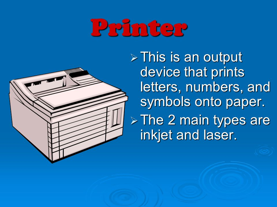 Printer This is an output device that prints letters, numbers, and symbols onto paper.