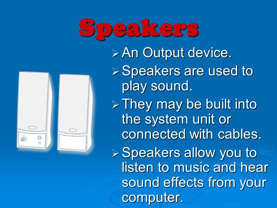 Speakers An Output device. Speakers are used to play sound.