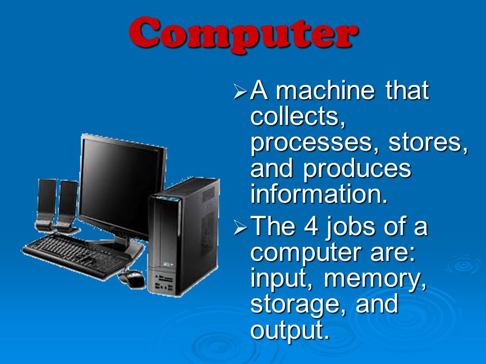Computer A machine that collects, processes, stores, and produces information.