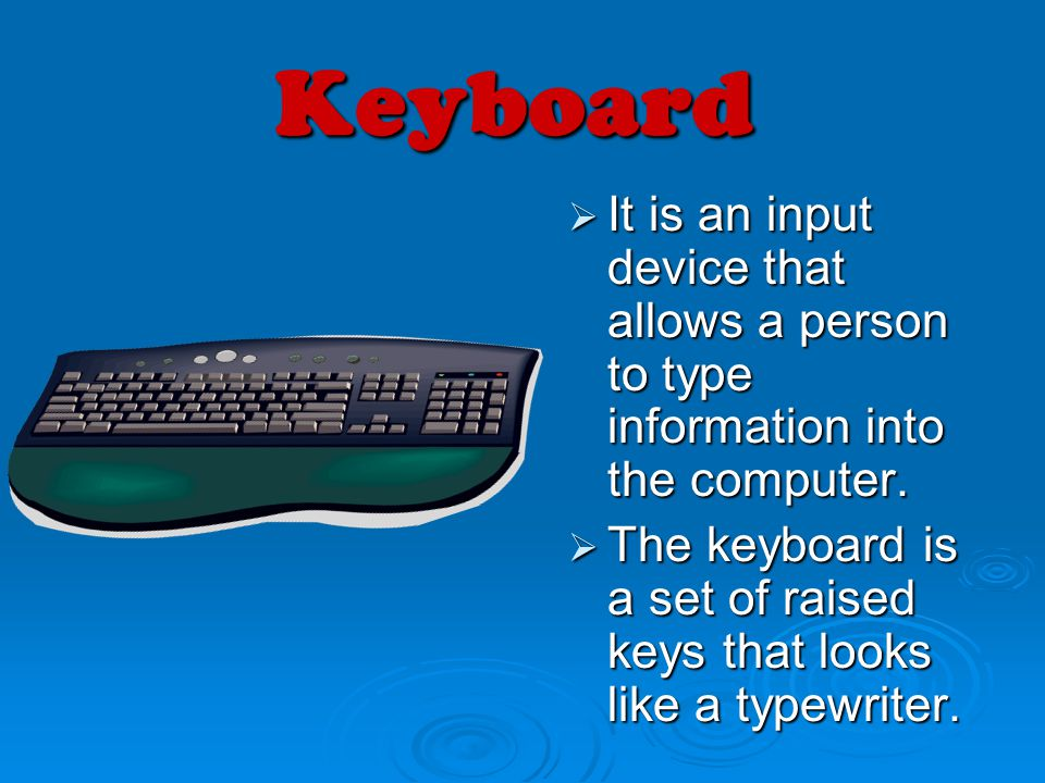 Keyboard It is an input device that allows a person to type information into the computer.