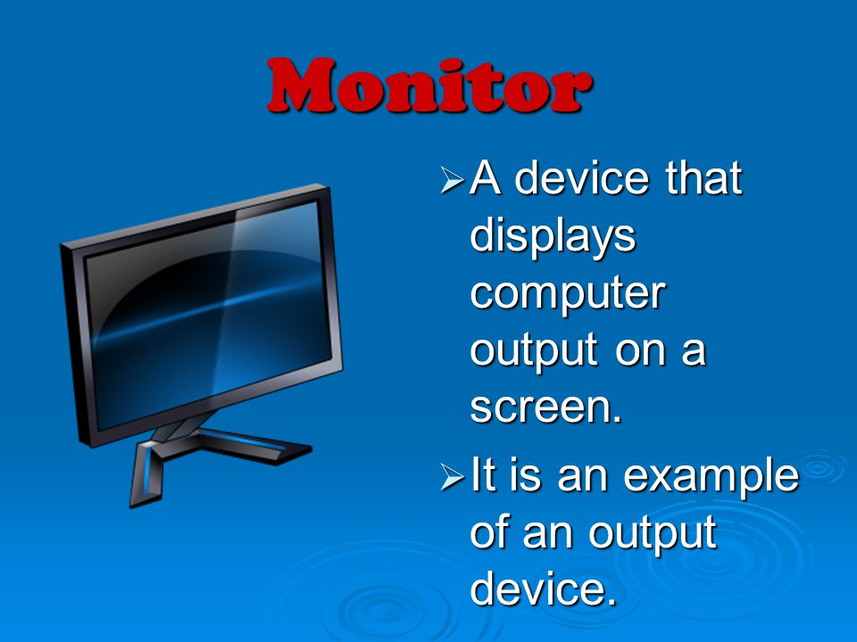 Monitor A device that displays computer output on a screen.