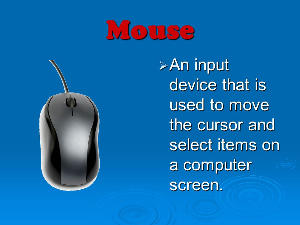Mouse An input device that is used to move the cursor and select items on a computer screen.