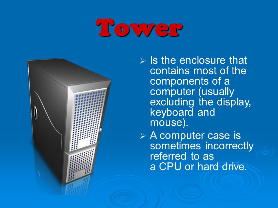 Tower Is the enclosure that contains most of the components of a computer (usually excluding the display, keyboard and mouse).