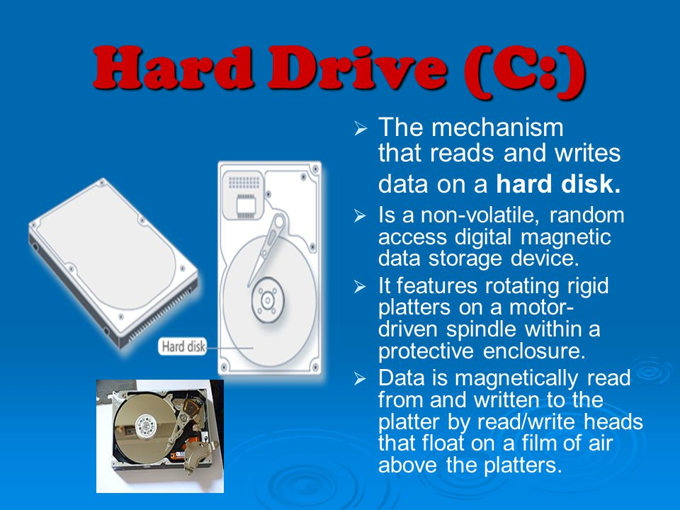 Hard Drive (C:) The mechanism that reads and writes data on a hard disk. Is a non-volatile, random access digital magnetic data storage device.