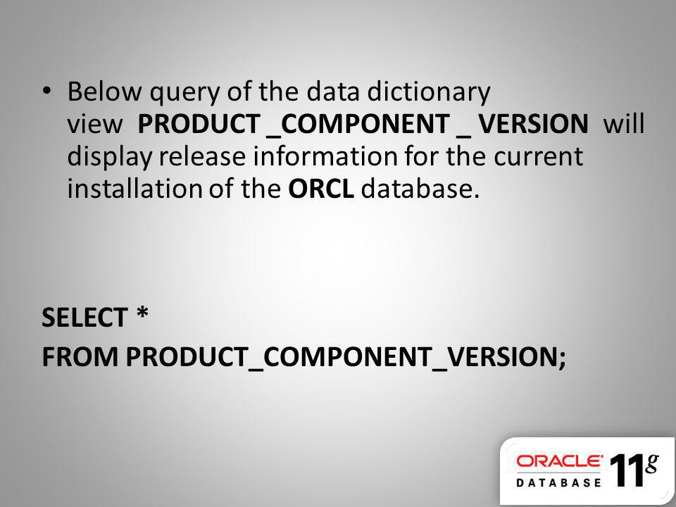 Below query of the data dictionary view PRODUCT _COMPONENT _ VERSION will display release information for the current installation of the ORCL database.