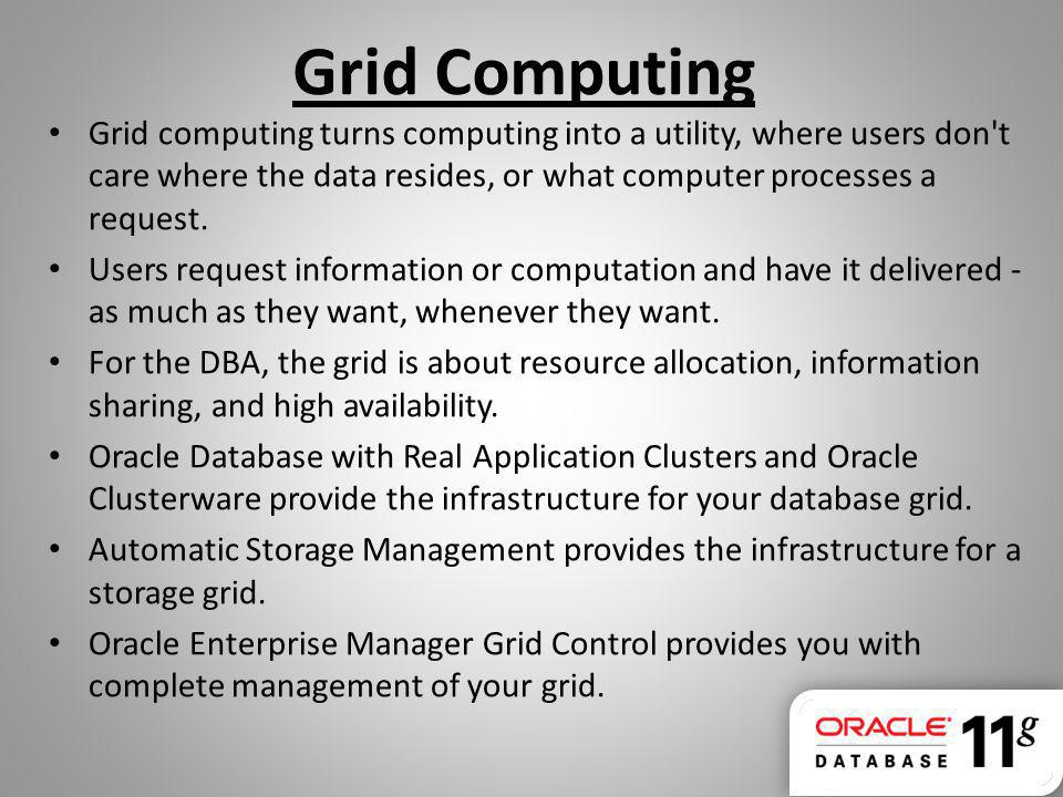 Grid Computing Grid computing turns computing into a utility, where users don t care where the data resides, or what computer processes a request.