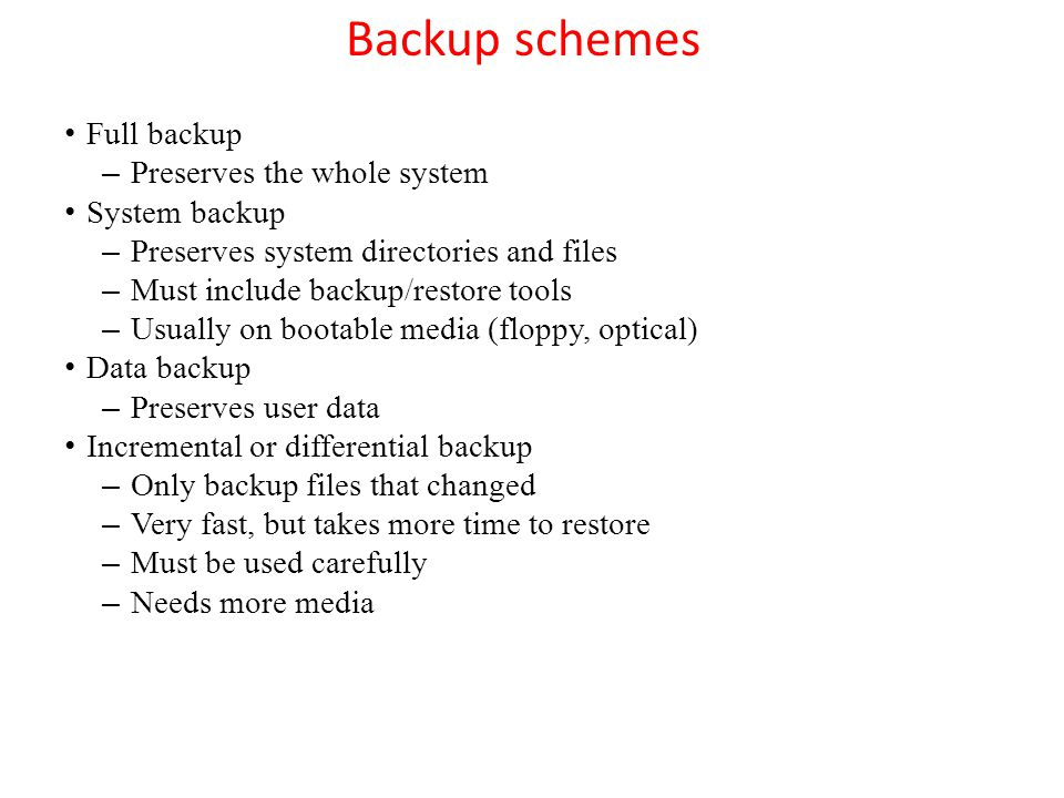 Backup schemes Full backup Preserves the whole system System backup