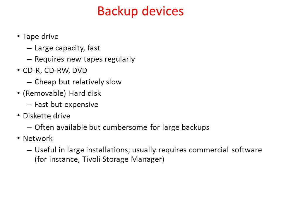 Backup devices Tape drive Large capacity, fast