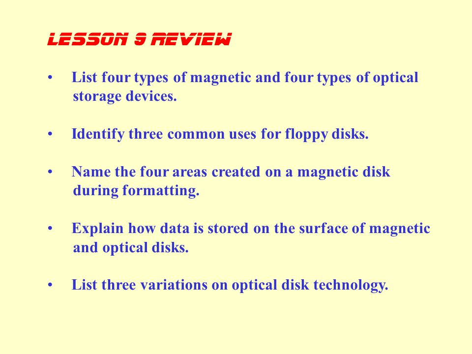 lesson 9 Review List four types of magnetic and four types of optical storage devices. Identify three common uses for floppy disks.