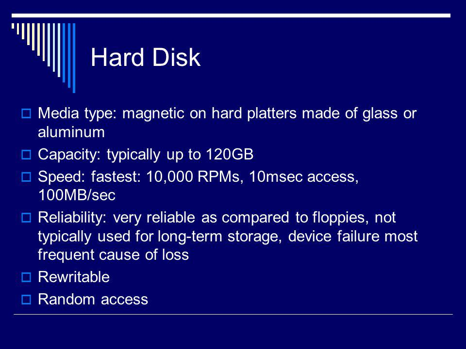Hard Disk Media type: magnetic on hard platters made of glass or aluminum. Capacity: typically up to 120GB.