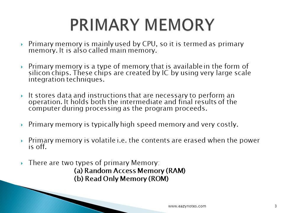 PRIMARY MEMORY Primary memory is mainly used by CPU, so it is termed as primary memory. It is also called main memory.