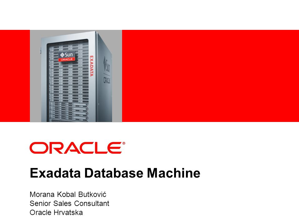 Exadata Database Machine Morana Kobal Butković Senior Sales Consultant Oracle Hrvatska