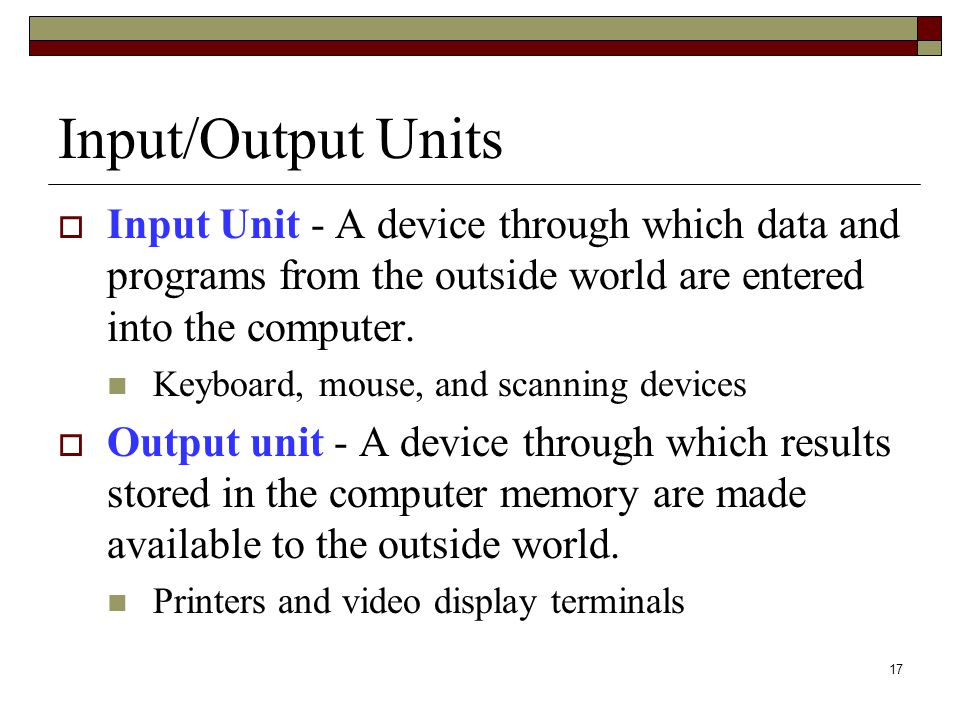 Input/Output Units Input Unit - A device through which data and programs from the outside world are entered into the computer.