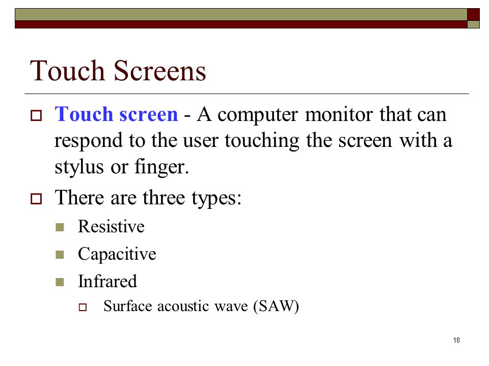 Touch Screens Touch screen - A computer monitor that can respond to the user touching the screen with a stylus or finger.