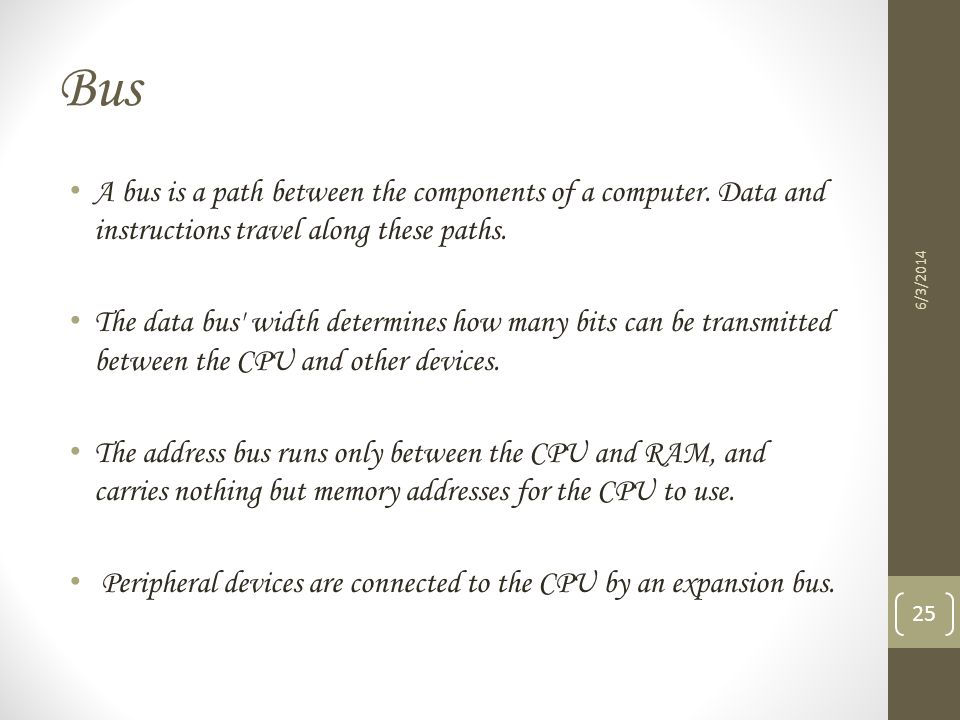 Bus A bus is a path between the components of a computer. Data and instructions travel along these paths.