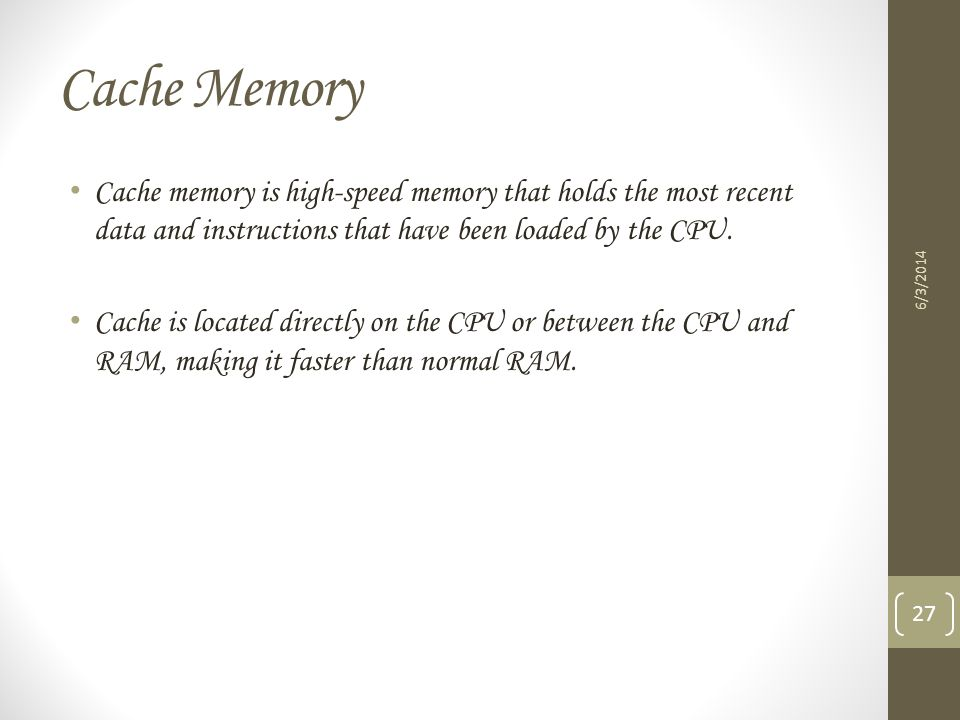 Cache Memory Cache memory is high-speed memory that holds the most recent data and instructions that have been loaded by the CPU.