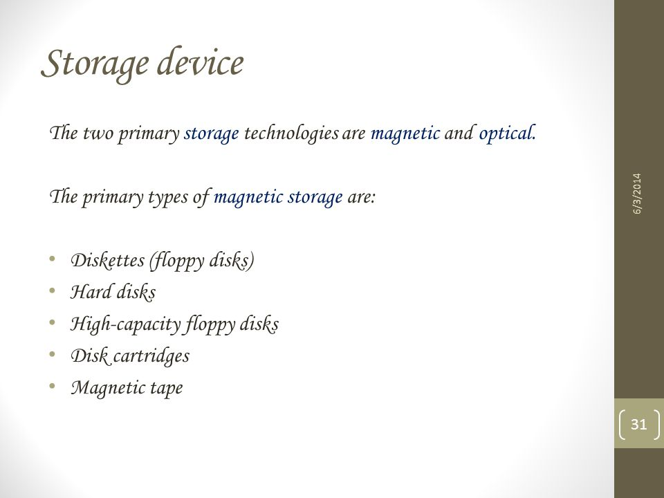 Storage device The two primary storage technologies are magnetic and optical. The primary types of magnetic storage are: