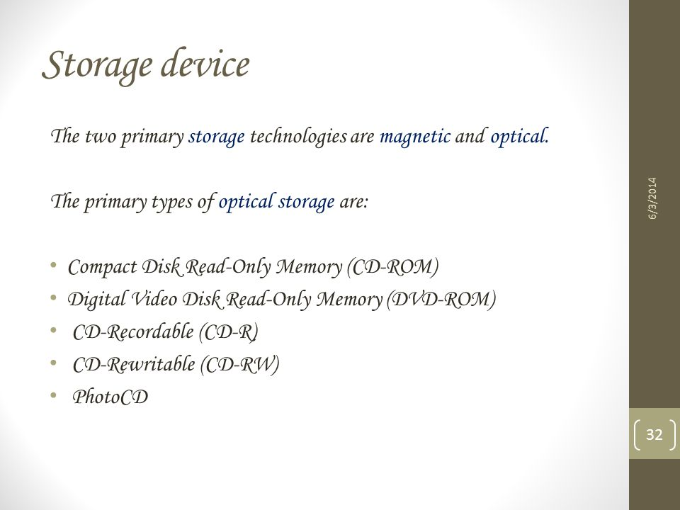 Storage device The two primary storage technologies are magnetic and optical. The primary types of optical storage are: