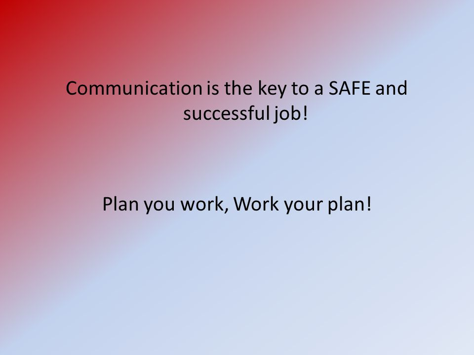Communication is the key to a SAFE and successful job!
