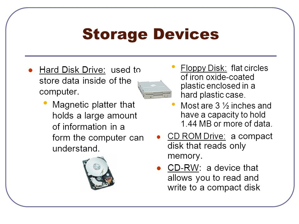 Storage Devices Hard Disk Drive: used to store data inside of the computer.