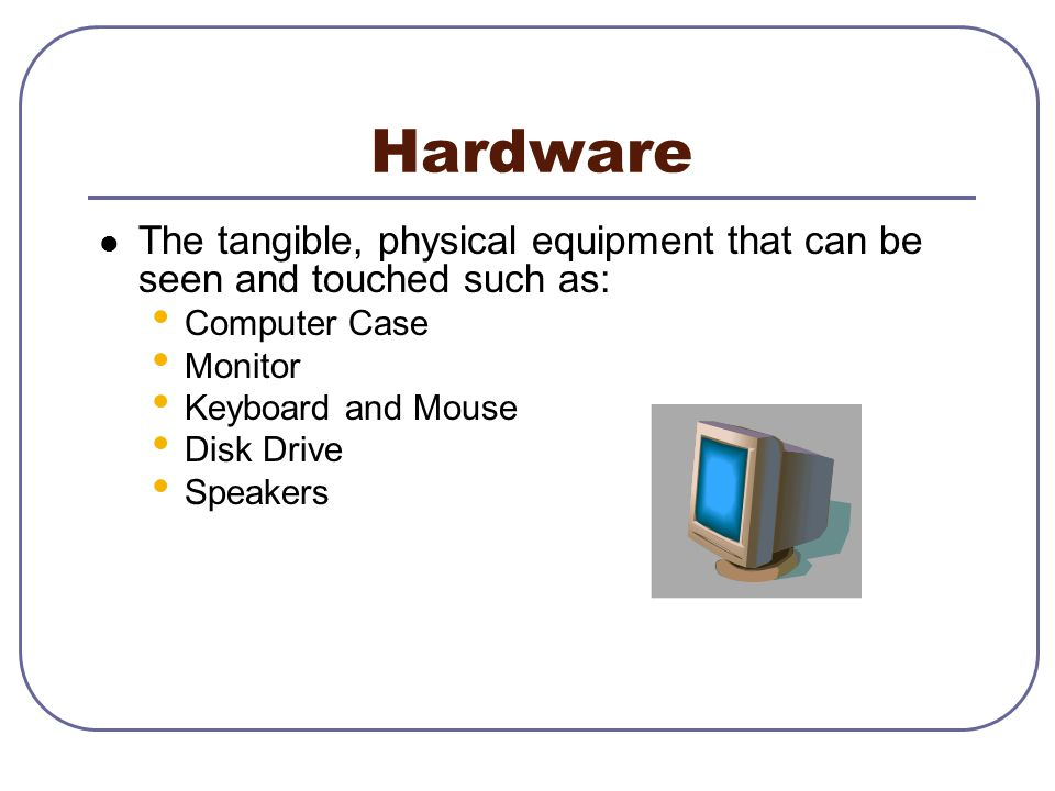 Hardware The tangible, physical equipment that can be seen and touched such as: Computer Case. Monitor.