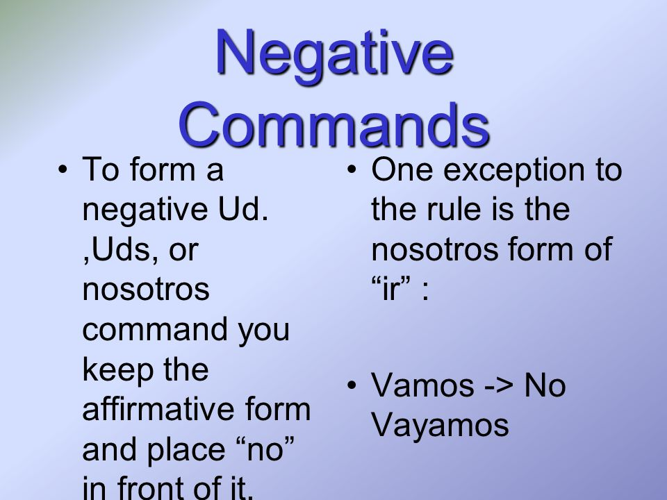 Negative Commands To form a negative Ud. ,Uds, or nosotros command you keep the affirmative form and place no in front of it.