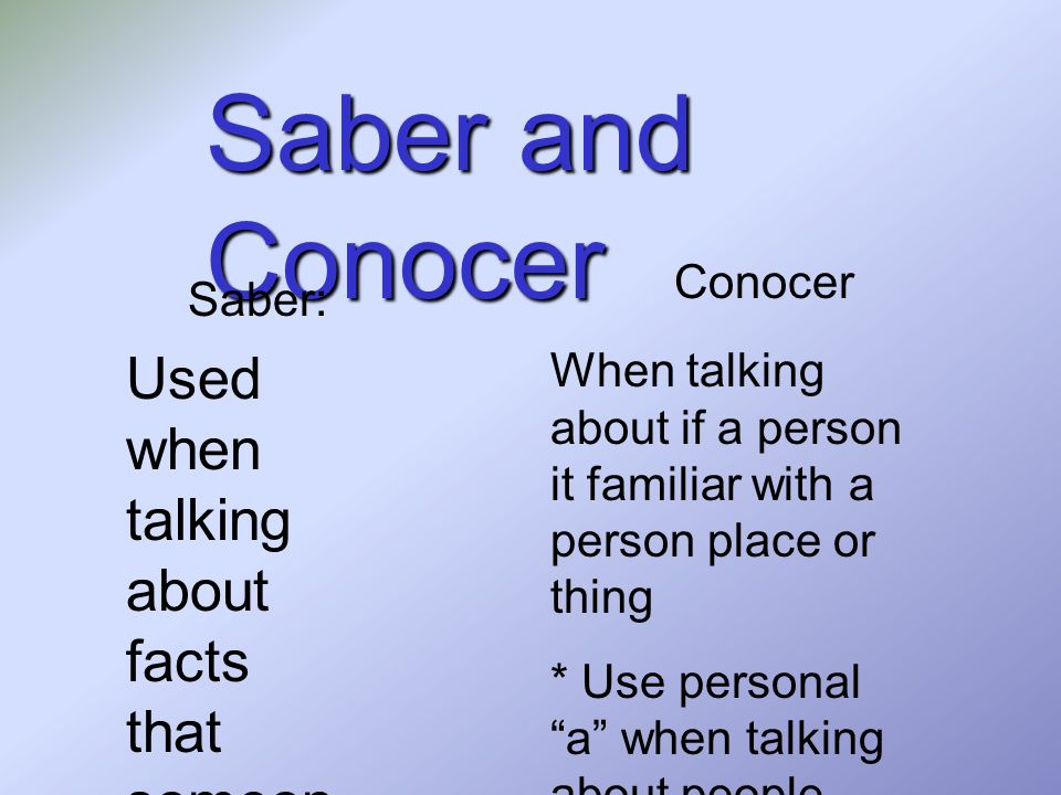 Saber and Conocer Used when talking about facts that someone may know.
