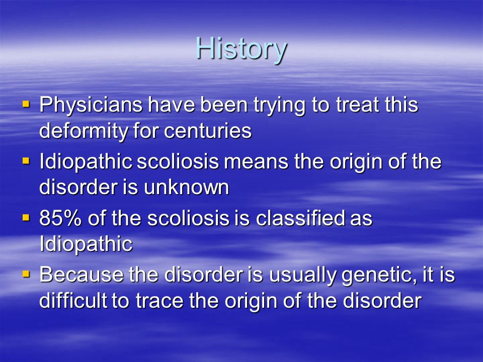 History Physicians have been trying to treat this deformity for centuries. Idiopathic scoliosis means the origin of the disorder is unknown.