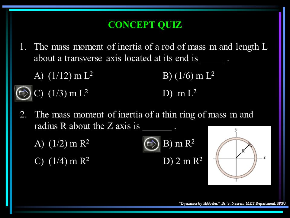 CONCEPT QUIZ 1. The mass moment of inertia of a rod of mass m and length L about a transverse axis located at its end is _____ .