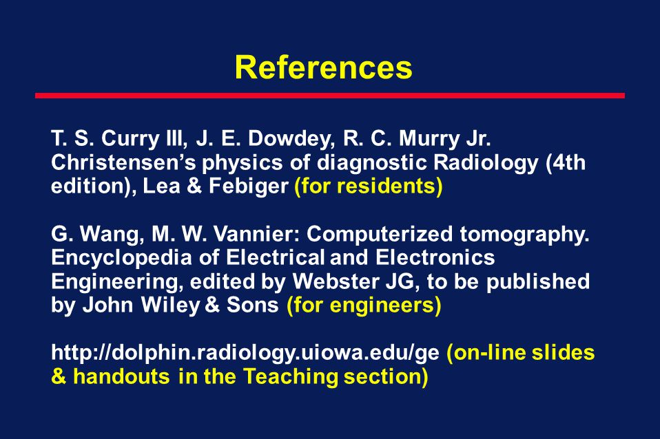 References T. S. Curry III, J. E. Dowdey, R. C. Murry Jr. Christensen's physics of diagnostic Radiology (4th edition), Lea & Febiger (for residents)