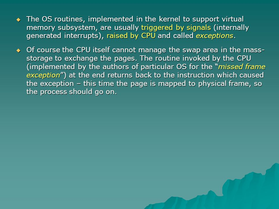 The OS routines, implemented in the kernel to support virtual memory subsystem, are usually triggered by signals (internally generated interrupts), raised by CPU and called exceptions.