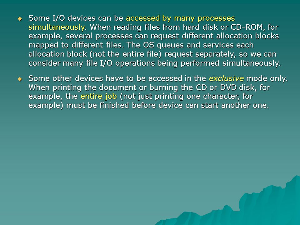 Some I/O devices can be accessed by many processes simultaneously
