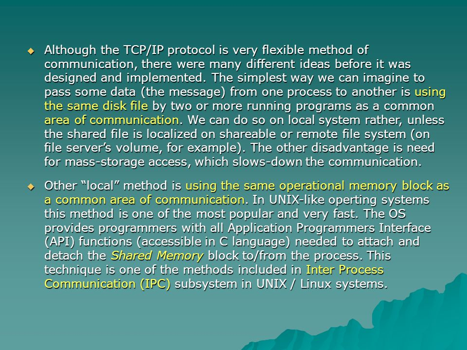 Although the TCP/IP protocol is very flexible method of communication, there were many different ideas before it was designed and implemented. The simplest way we can imagine to pass some data (the message) from one process to another is using the same disk file by two or more running programs as a common area of communication. We can do so on local system rather, unless the shared file is localized on shareable or remote file system (on file server's volume, for example). The other disadvantage is need for mass-storage access, which slows-down the communication.
