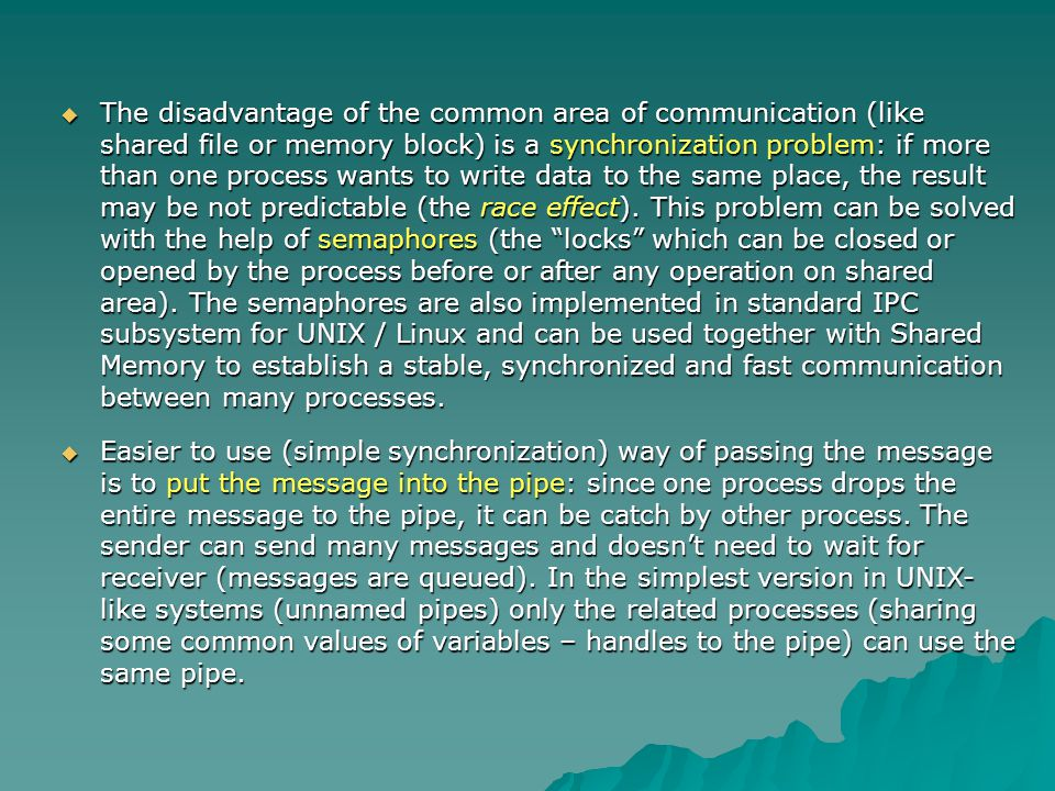 The disadvantage of the common area of communication (like shared file or memory block) is a synchronization problem: if more than one process wants to write data to the same place, the result may be not predictable (the race effect). This problem can be solved with the help of semaphores (the locks which can be closed or opened by the process before or after any operation on shared area). The semaphores are also implemented in standard IPC subsystem for UNIX / Linux and can be used together with Shared Memory to establish a stable, synchronized and fast communication between many processes.