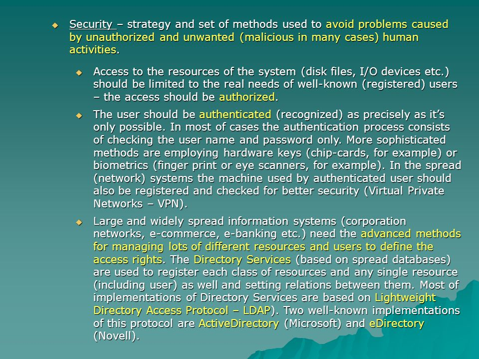 Security – strategy and set of methods used to avoid problems caused by unauthorized and unwanted (malicious in many cases) human activities.