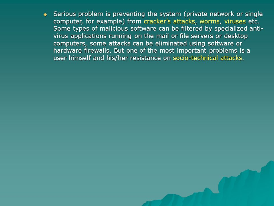 Serious problem is preventing the system (private network or single computer, for example) from cracker's attacks, worms, viruses etc.