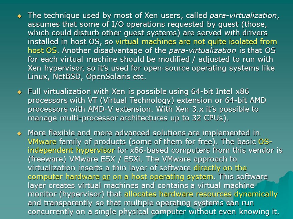 The technique used by most of Xen users, called para-virtualization, assumes that some of I/O operations requested by guest (those, which could disturb other guest systems) are served with drivers installed in host OS, so virtual machines are not quite isolated from host OS. Another disadvantage of the para-virtualization is that OS for each virtual machine should be modified / adjusted to run with Xen hypervisor, so it's used for open-source operating systems like Linux, NetBSD, OpenSolaris etc.