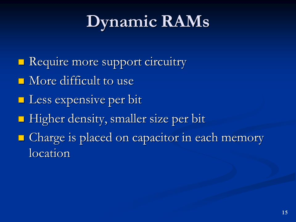 Dynamic RAMs Require more support circuitry More difficult to use