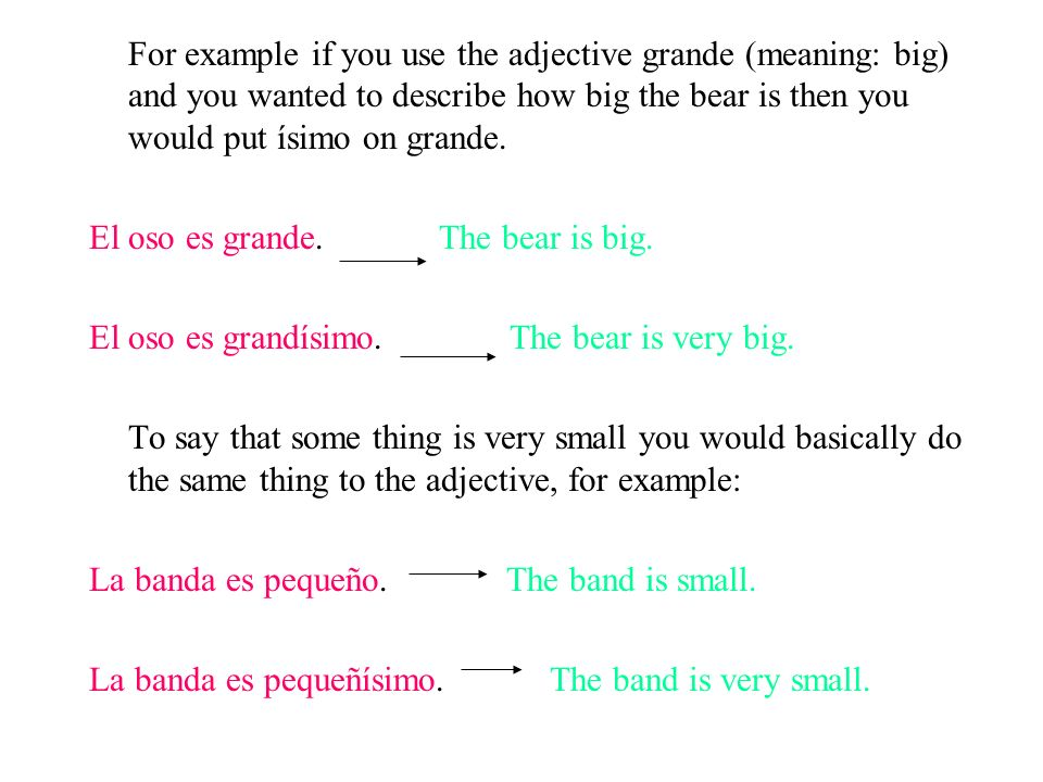 For example if you use the adjective grande (meaning: big) and you wanted to describe how big the bear is then you would put ísimo on grande.