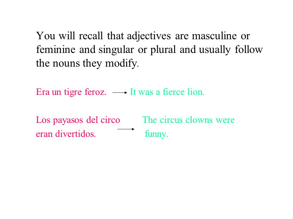 You will recall that adjectives are masculine or feminine and singular or plural and usually follow the nouns they modify.